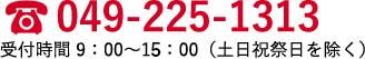 049-225-1313 受付時間 9:00~18:00(土日祝祭日を除く)